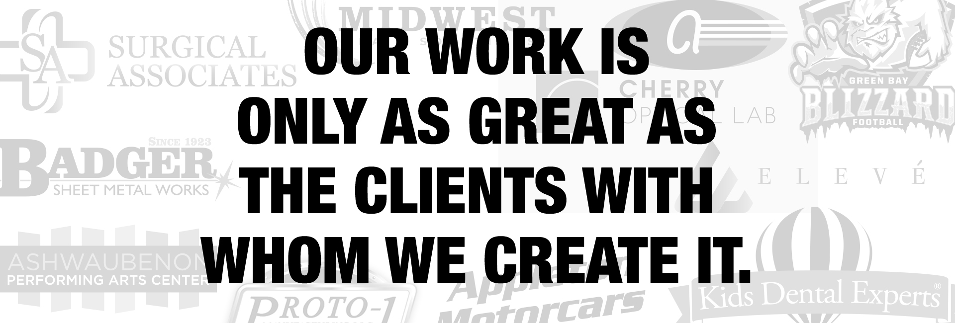 Our work is only as great as the clients we create it with